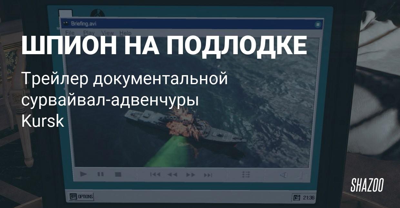 Новый сюжетный трейлер Kursk - Shazoo