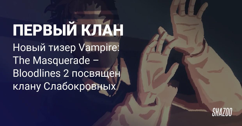Новый тизер Vampire: The Masquerade – Bloodlines 2 посвящен клану Слабокровных