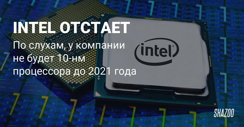 Слух: Intel выпустит 10-нм процессор не раньше 2021 года