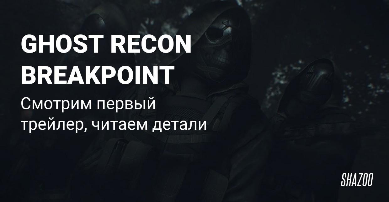Первый трейлер, альфа-геймплей и детали Ghost Recon Breakpoint