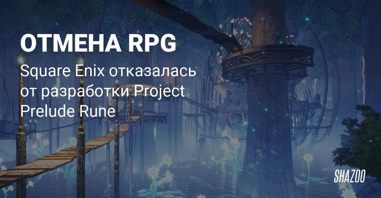 Официально: Square Enix отменила ролевую игру Project Prelude Rune