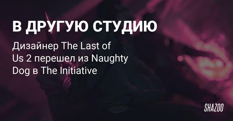 Дизайнер The Last of Us 2 перешел на работу в студию The Initiative