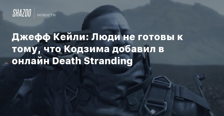 Джефф Кейли: Люди не готовы к тому, что Кодзима добавил в онлайн Death Stranding
