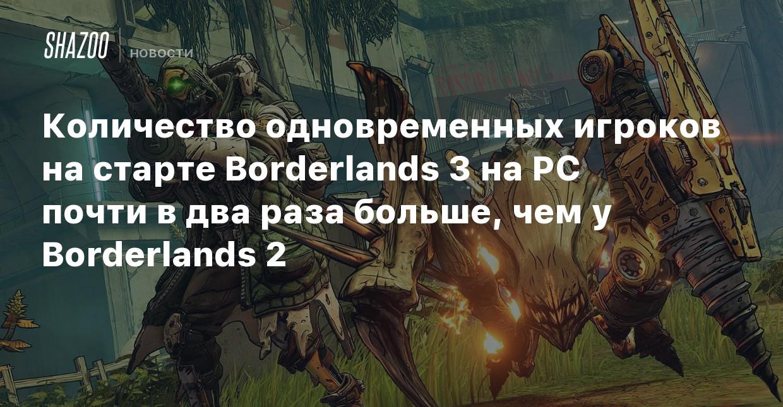 Количество одновременных игроков на старте Borderlands 3 на PC почти в два раза больше, чем у Borderlands 2