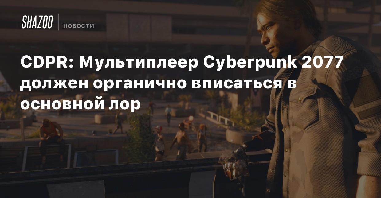 CDPR: Мультиплеер Cyberpunk 2077 должен органично вписаться в основной лор