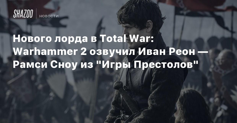 Нового лорда в Total War: Warhammer 2 озвучил Иван Реон ...