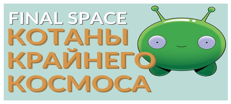 """[Трудности разработки] мультсериала """"Final Space"""". Крайний космос и что скрыто за его созданием"""